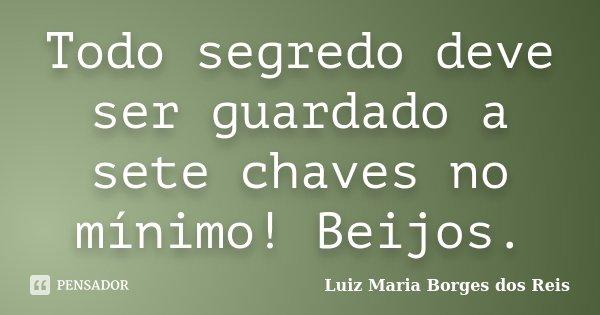 Todo segredo deve ser guardado a sete chaves no mínimo! Beijos.... Frase de Luiz Maria Borges dos Reis.