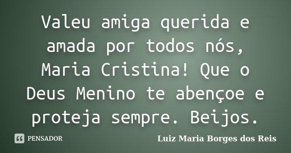 Valeu amiga querida e amada por todos nós, Maria Cristina! Que o Deus Menino te abençoe e proteja sempre. Beijos.... Frase de Luiz Maria Borges dos Reis.