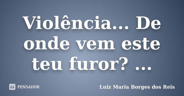 Violência... De onde vem este teu furor? ...... Frase de Luiz Maria Borges dos Reis.