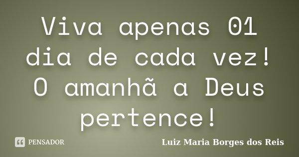 Viva apenas 01 dia de cada vez! O amanhã a Deus pertence!... Frase de Luiz Maria Borges dos Reis.
