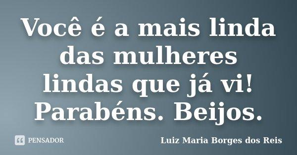 Você é a mais linda das mulheres lindas que já vi! Parabéns. Beijos.... Frase de Luiz Maria Borges dos Reis.