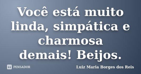 Você está muito linda, simpática e charmosa demais! Beijos.... Frase de Luiz Maria Borges dos Reis.