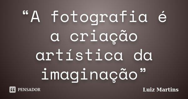 """""""A fotografia é a criação artística da imaginação""""... Frase de Luiz Martins."""