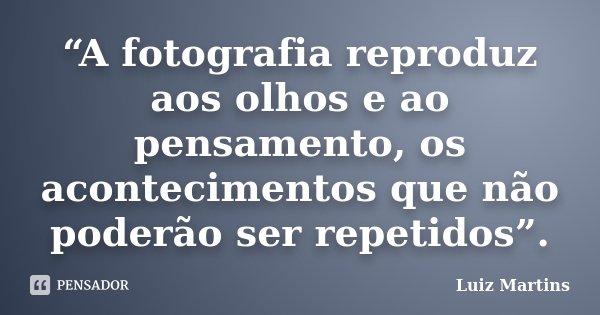 """""""A fotografia reproduz aos olhos e ao pensamento, os acontecimentos que não poderão ser repetidos"""".... Frase de Luiz Martins."""