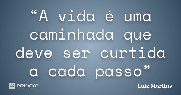"""""""A vida é uma caminhada que deve ser curtida a cada passo""""... Frase de Luiz Martins."""