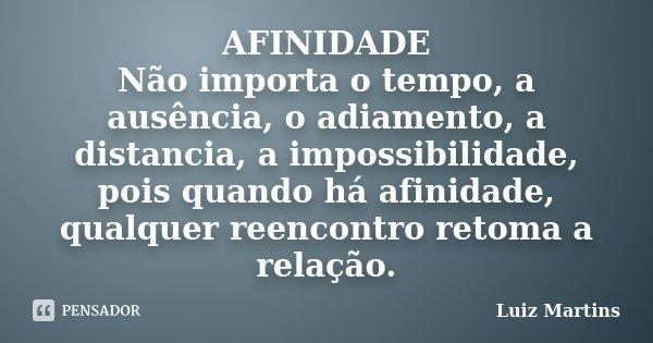 AFINIDADE Não importa o tempo, a ausência, o adiamento, a distancia, a impossibilidade, pois quando há afinidade, qualquer reencontro retoma a relação.... Frase de Luiz Martins.