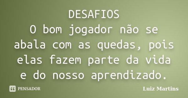 DESAFIOS O bom jogador não se abala com as quedas, pois elas fazem parte da vida e do nosso aprendizado.... Frase de Luiz Martins.