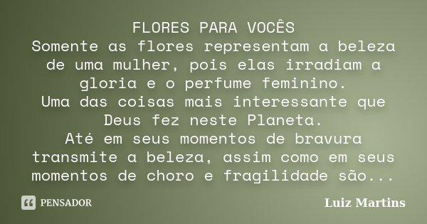 FLORES PARA VOCÊS Somente as flores representam a beleza de uma mulher, pois elas irradiam a gloria e o perfume feminino. Uma das coisas mais interessante que D... Frase de Luiz Martins.