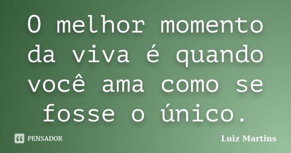 O melhor momento da viva é quando você ama como se fosse o único.... Frase de Luiz Martins.