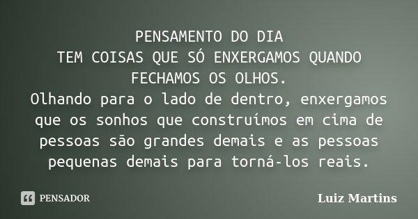 PENSAMENTO DO DIA TEM COISAS QUE SÓ ENXERGAMOS QUANDO FECHAMOS OS OLHOS. Olhando para o lado de dentro, enxergamos que os sonhos que construímos em cima de pess... Frase de Luiz Martins.
