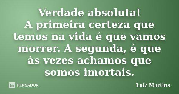 Verdade absoluta! A primeira certeza que temos na vida é que vamos morrer. A segunda, é que às vezes achamos que somos imortais.... Frase de Luiz Martins.
