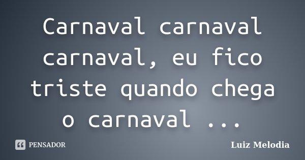 Carnaval carnaval carnaval, eu fico triste quando chega o carnaval ...... Frase de Luiz Melodia.