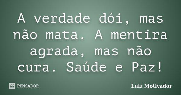 A verdade dói, mas não mata. A mentira agrada, mas não cura. Saúde e Paz!... Frase de Luiz Motivador.
