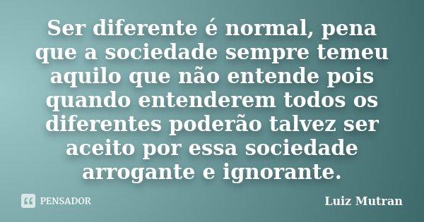Ser diferente é normal, pena que a sociedade sempre temeu aquilo que não entende pois quando entenderem todos os diferentes poderão talvez ser aceito por essa s... Frase de Luiz Mutran.