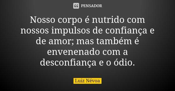 Nosso corpo é nutrido com nossos impulsos de confiança e de amor; mas também é envenenado com a desconfiança e o ódio.... Frase de Luiz Névoa.