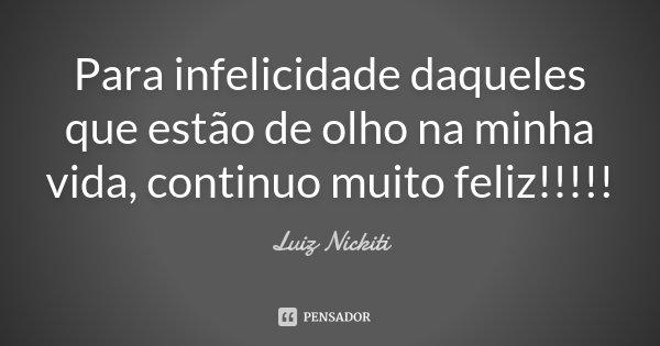 Para infelicidade daqueles que estão de olho na minha vida, continuo muito feliz!!!!!... Frase de Luiz Nickiti.