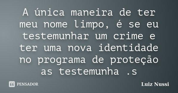 A única maneira de ter meu nome limpo, é se eu testemunhar um crime e ter uma nova identidade no programa de proteção as testemunha .s... Frase de Luiz Nussi.