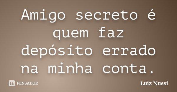 Amigo secreto é quem faz depósito errado na minha conta.... Frase de Luiz Nussi.