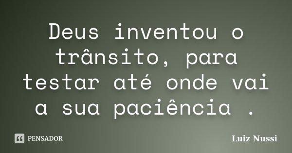 Deus inventou o trânsito, para testar até onde vai a sua paciência .... Frase de Luiz Nussi.