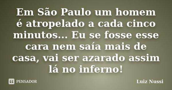 Em São Paulo um homem é atropelado a cada cinco minutos... Eu se fosse esse cara nem saía mais de casa, vai ser azarado assim lá no inferno!... Frase de Luiz Nussi.