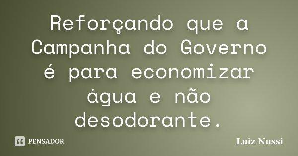 Reforçando que a Campanha do Governo é para economizar água e não desodorante.... Frase de Luiz Nussi.