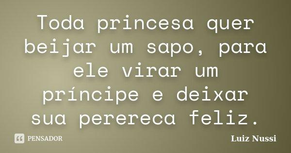 Toda princesa quer beijar um sapo, para ele virar um príncipe e deixar sua perereca feliz.... Frase de Luiz Nussi.