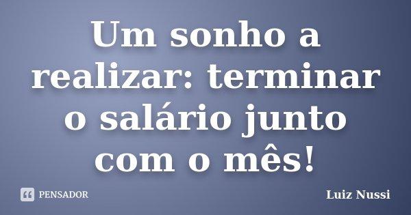Um sonho a realizar: terminar o salário junto com o mês!... Frase de Luiz Nussi.
