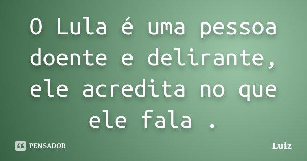 O Lula é uma pessoa doente e delirante, ele acredita no que ele fala .... Frase de Luiz.