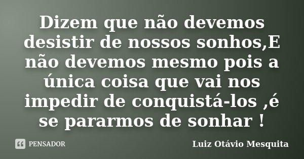 Dizem que não devemos desistir de nossos sonhos,E não devemos mesmo pois a única coisa que vai nos impedir de conquistá-los ,é se pararmos de sonhar !... Frase de Luiz Otávio Mesquita.