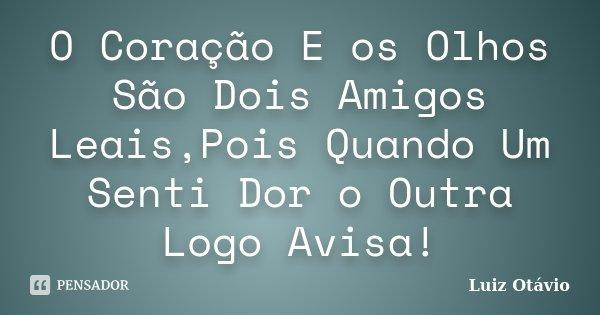 O Coração E os Olhos São Dois Amigos Leais,Pois Quando Um Senti Dor o Outra Logo Avisa!... Frase de Luiz Otávio.