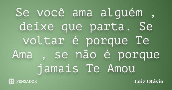 Se você ama alguém , deixe que parta. Se voltar é porque Te Ama , se não é porque jamais Te Amou... Frase de Luiz Otávio.