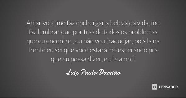 Amar você me faz enchergar a beleza da vida, me faz lembrar que por tras de todos os problemas que eu encontro , eu não vou fraquejar, pois la na frente eu sei ... Frase de Luiz Paulo Damião.