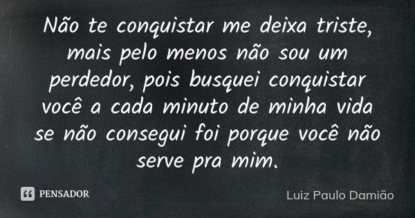 Não te conquistar me deixa triste, mais pelo menos não sou um perdedor, pois busquei conquistar você a cada minuto de minha vida se não consegui foi porque você... Frase de Luiz Paulo Damião.