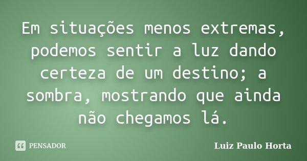 Em situações menos extremas, podemos sentir a luz dando certeza de um destino; a sombra, mostrando que ainda não chegamos lá.... Frase de Luiz Paulo Horta.