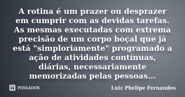 """A rotina é um prazer ou desprazer em cumprir com as devidas tarefas. As mesmas executadas com extrema precisão de um corpo boçal que já está """"simploriament... Frase de Luiz Phelipe Fernandes."""