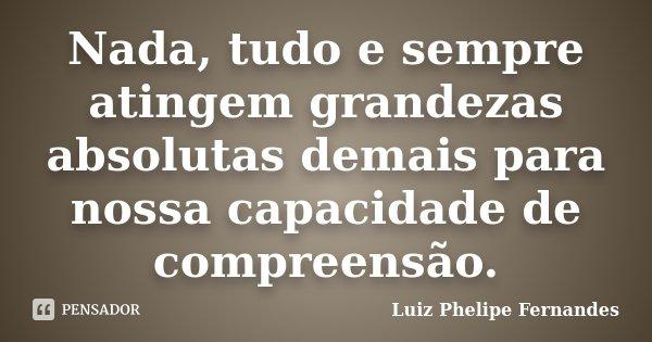 Nada, tudo e sempre atingem grandezas absolutas demais para nossa capacidade de compreensão.... Frase de Luiz Phelipe Fernandes.