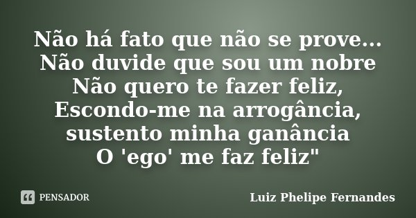 Não há fato que não se prove... Não duvide que sou um nobre Não quero te fazer feliz, Escondo-me na arrogância, sustento minha ganância O 'ego' me faz feliz&quo... Frase de Luiz Phelipe Fernandes.