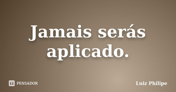 Jamais serás aplicado.... Frase de Luiz Philipe.