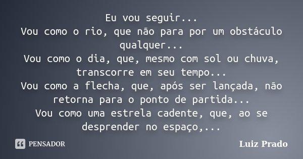 Eu vou seguir... Vou como o rio, que não para por um obstáculo qualquer... Vou como o dia, quem mesmo com sol ou chuva, transcorre em seu tempo... Vou como a fl... Frase de Luiz Prado.