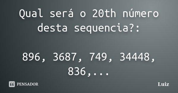 Qual será o 20th número desta sequencia?: 896, 3687, 749, 34448, 836,...... Frase de Luiz.