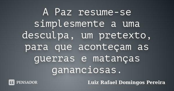 A Paz resume-se simplesmente a uma desculpa, um pretexto, para que aconteçam as guerras e matanças gananciosas.... Frase de Luiz Rafael Domingos Pereira.