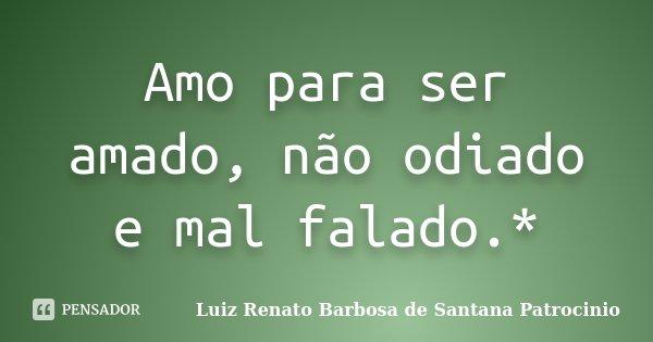 Amo para ser amado, não odiado e mal falado.*... Frase de Luiz Renato Barbosa de Santana Patrocinio.