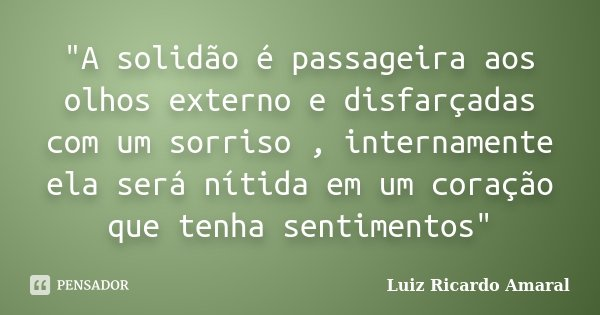 """""""A solidão é passageira aos olhos externo e disfarçadas com um sorriso , internamente ela será nítida em um coração que tenha sentimentos""""... Frase de Luiz Ricardo Amaral."""