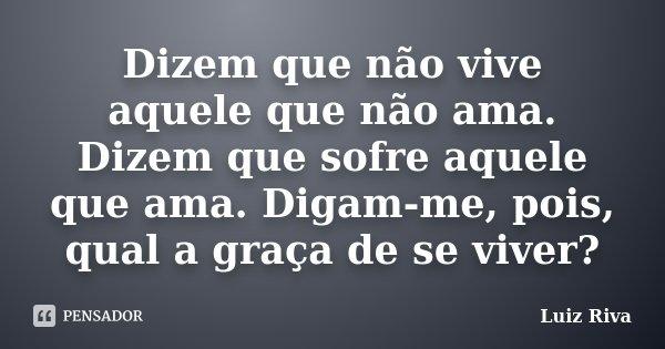 Dizem que não vive aquele que não ama. Dizem que sofre aquele que ama. Digam-me, pois, qual a graça de se viver?... Frase de Luiz Riva.