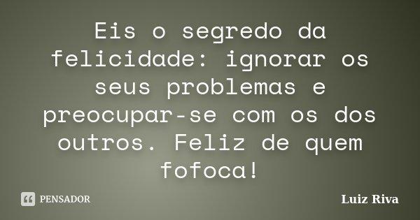 Eis o segredo da felicidade: ignorar os seus problemas e preocupar-se com os dos outros. Feliz de quem fofoca!... Frase de Luiz Riva.