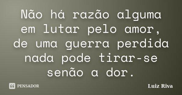 Não há razão alguma em lutar pelo amor, de uma guerra perdida nada pode tirar-se senão a dor.... Frase de Luiz Riva.