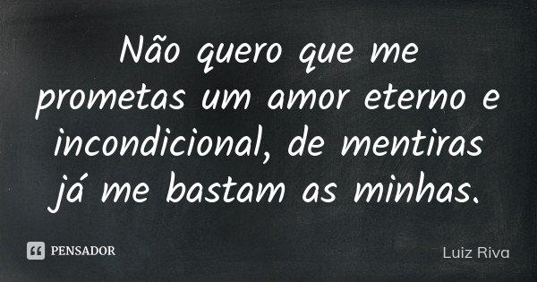 Não quero que me prometas um amor eterno e incondicional, de mentiras já me bastam as minhas.... Frase de Luiz Riva.