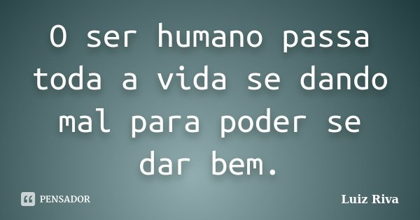 O ser humano passa toda a vida se dando mal para poder se dar bem.... Frase de Luiz Riva.
