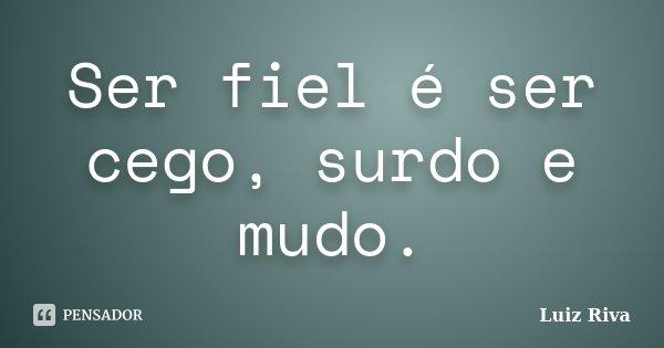 Ser fiel é ser cego, surdo e mudo.... Frase de Luiz Riva.