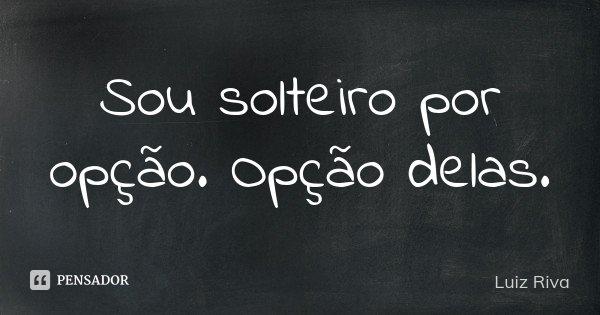 Sou solteiro por opção. Opção delas.... Frase de Luiz Riva.
